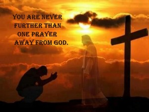You are never further than one prayer away from God.