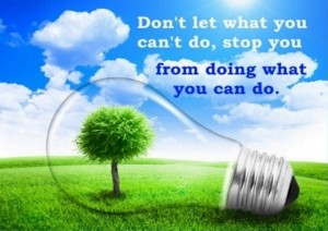 Don't let what you can't do, stop you from doing what you can do.